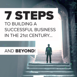 7 Steps To Building A Successful Business In The 21st Century… And Beyond! [.PDF Version]